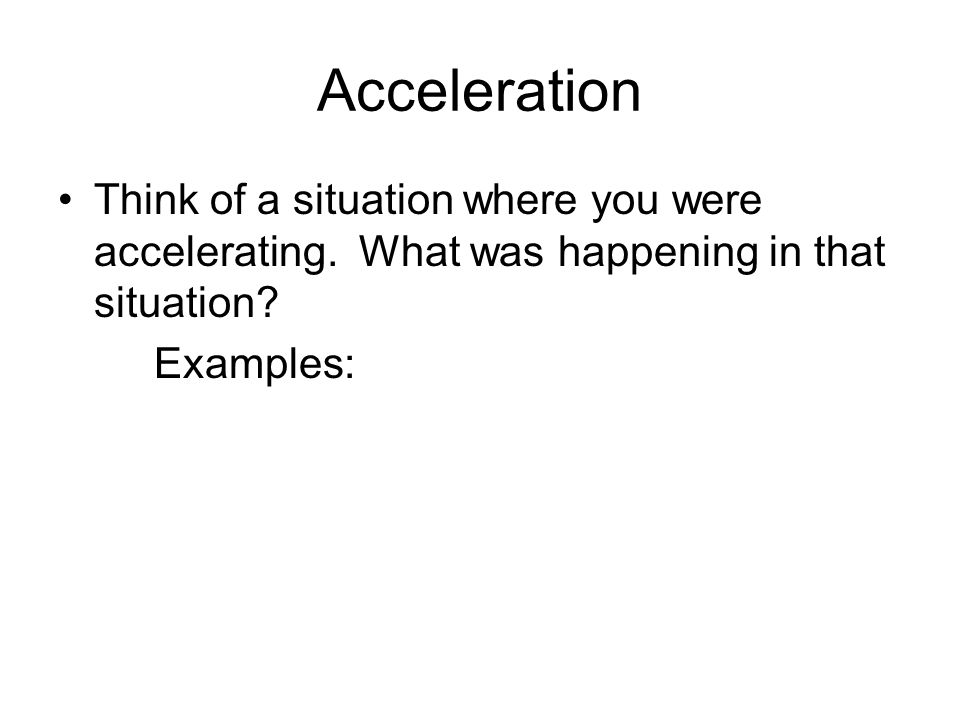 Acceleration Think of a situation where you were accelerating. What was happening in that situation