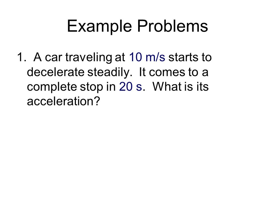 Example Problems 1. A car traveling at 10 m/s starts to decelerate steadily.