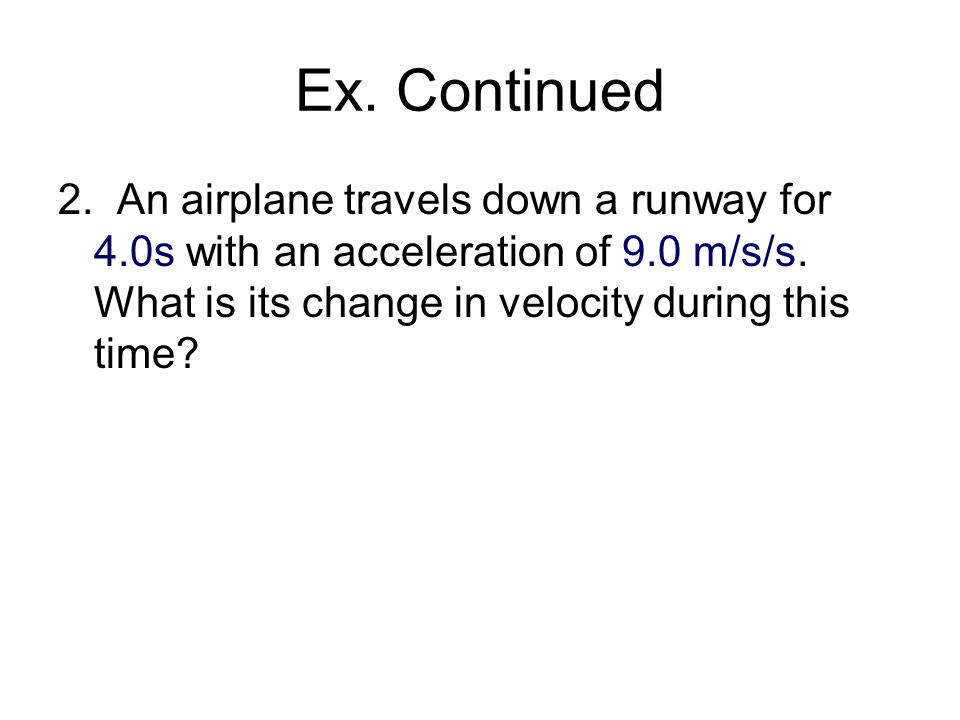Ex. Continued 2. An airplane travels down a runway for 4.0s with an acceleration of 9.0 m/s/s.