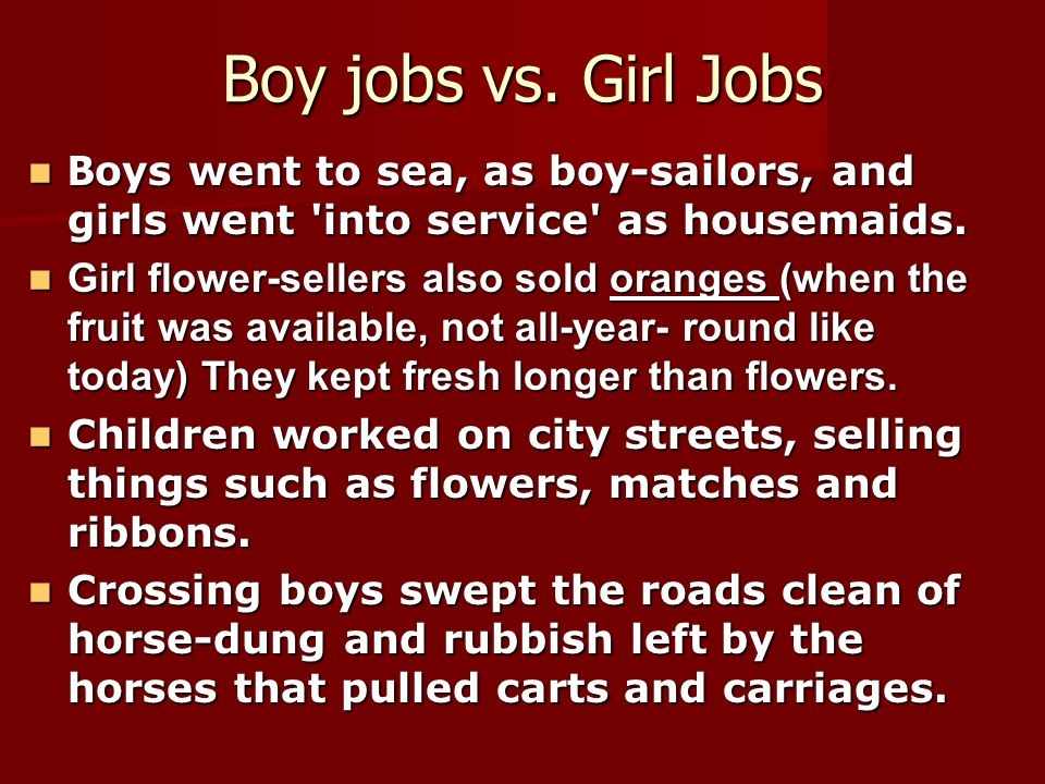 Boy jobs vs. Girl Jobs Boys went to sea, as boy-sailors, and girls went into service as housemaids.