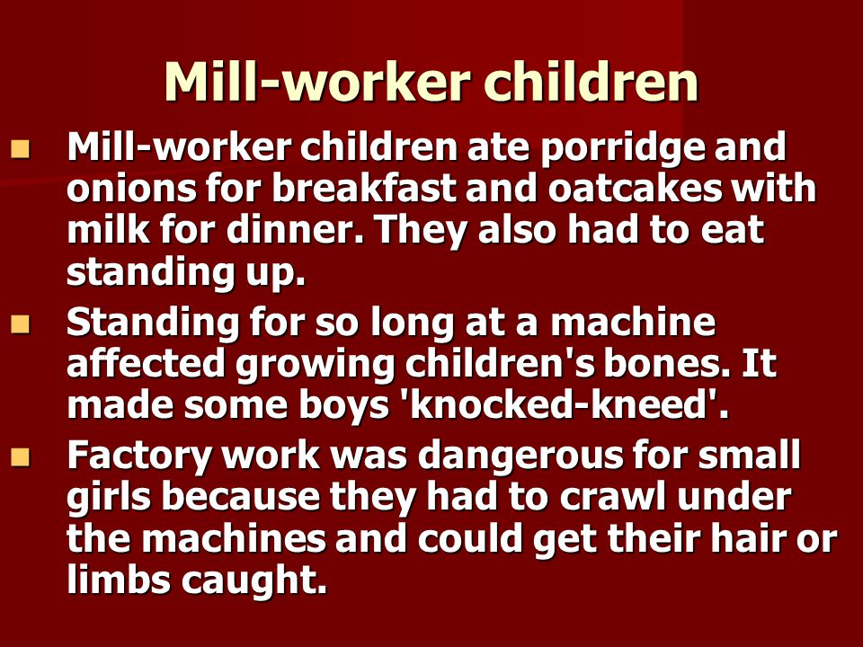 Mill-worker children Mill-worker children ate porridge and onions for breakfast and oatcakes with milk for dinner. They also had to eat standing up.