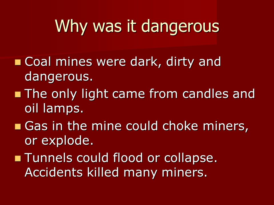 Why was it dangerous Coal mines were dark, dirty and dangerous.