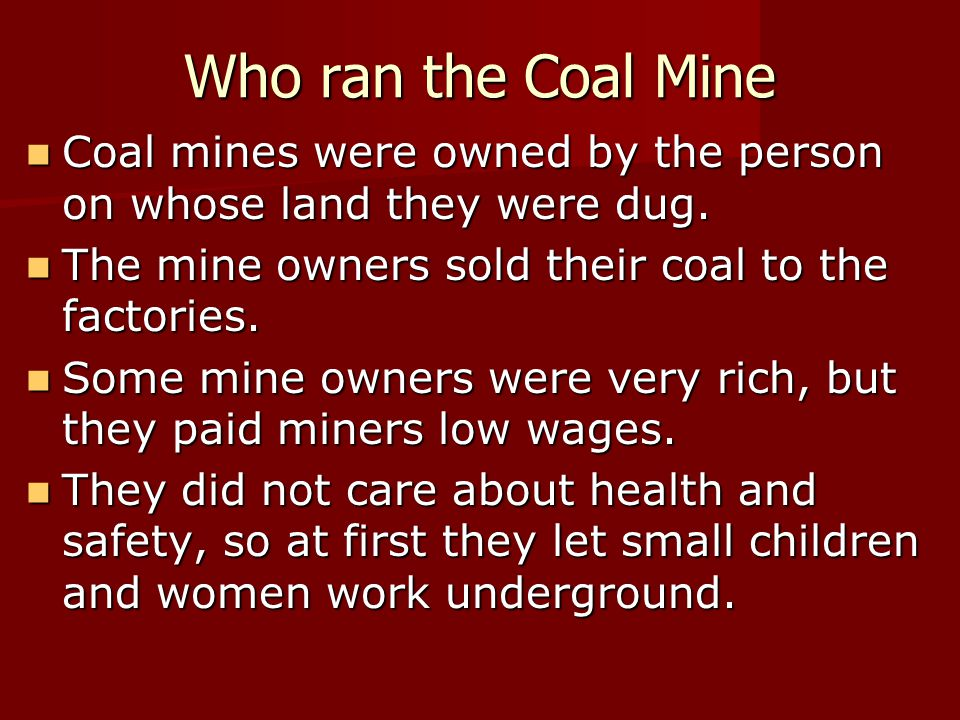 Who ran the Coal Mine Coal mines were owned by the person on whose land they were dug. The mine owners sold their coal to the factories.