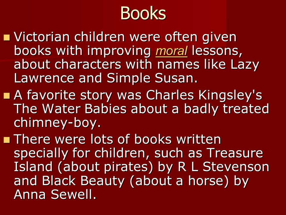 Books Victorian children were often given books with improving moral lessons, about characters with names like Lazy Lawrence and Simple Susan.