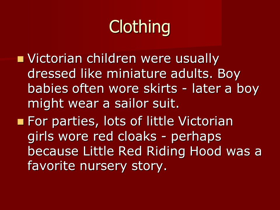 Clothing Victorian children were usually dressed like miniature adults. Boy babies often wore skirts - later a boy might wear a sailor suit.