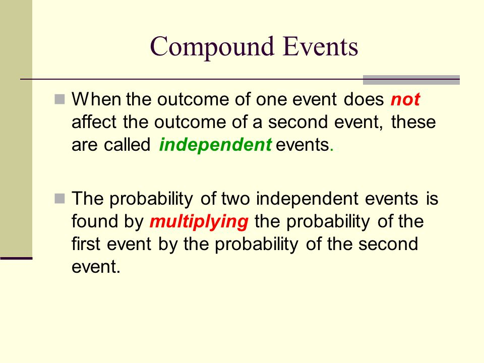 Compound Events When the outcome of one event does not affect the outcome of a second event, these are called independent events.