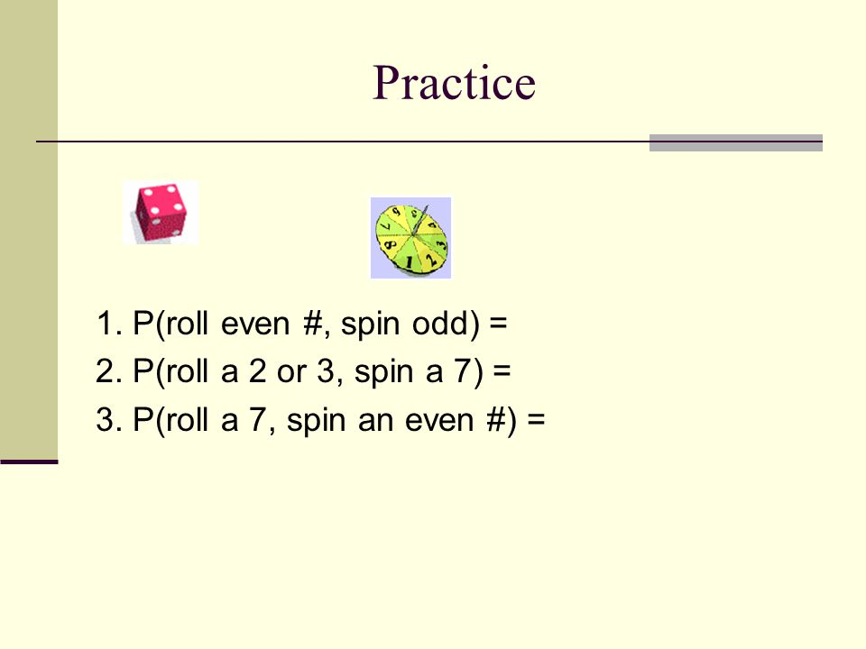 Practice 1. P(roll even #, spin odd) = 2. P(roll a 2 or 3, spin a 7) =