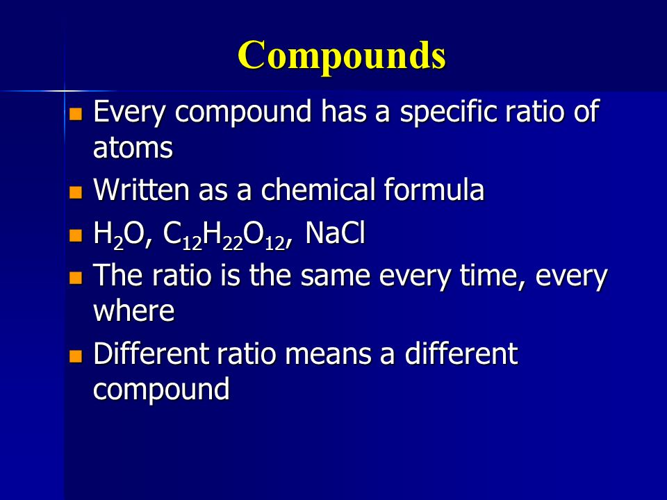 Compounds Every compound has a specific ratio of atoms