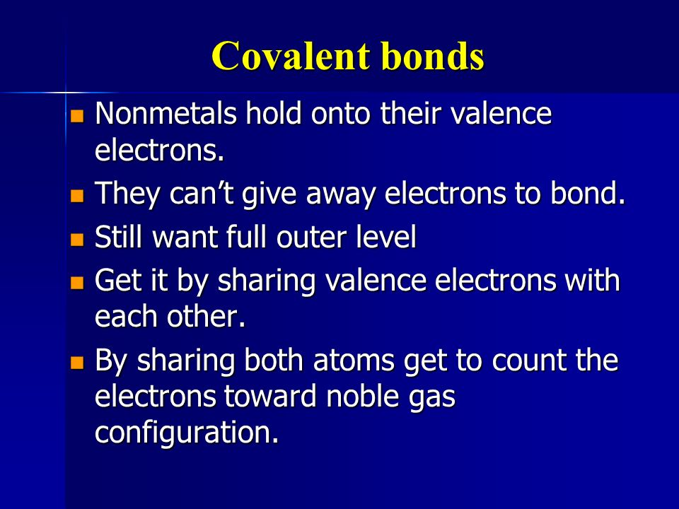 Covalent bonds Nonmetals hold onto their valence electrons.