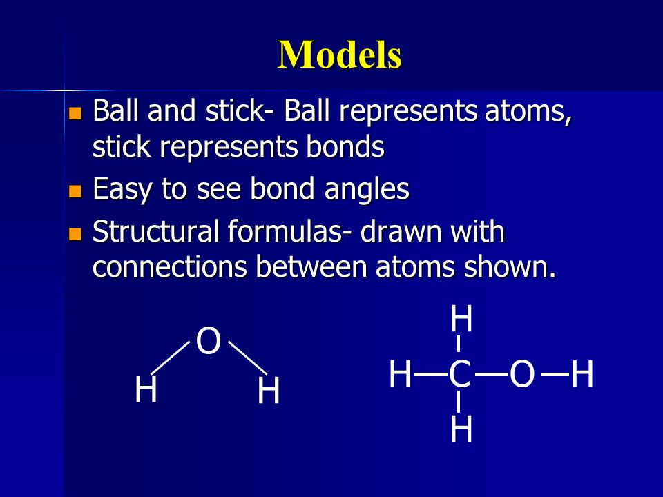 Models Ball and stick- Ball represents atoms, stick represents bonds. Easy to see bond angles.