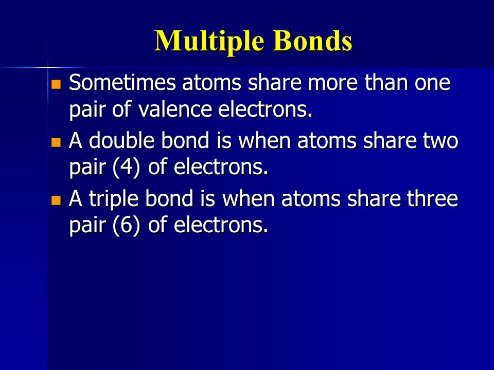 Multiple Bonds Sometimes atoms share more than one pair of valence electrons. A double bond is when atoms share two pair (4) of electrons.