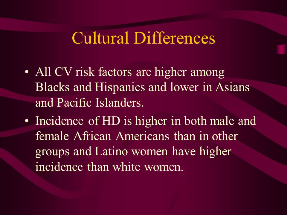 Cultural Differences All CV risk factors are higher among Blacks and Hispanics and lower in Asians and Pacific Islanders.