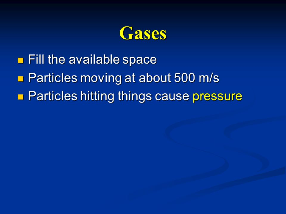 Gases Fill the available space Particles moving at about 500 m/s