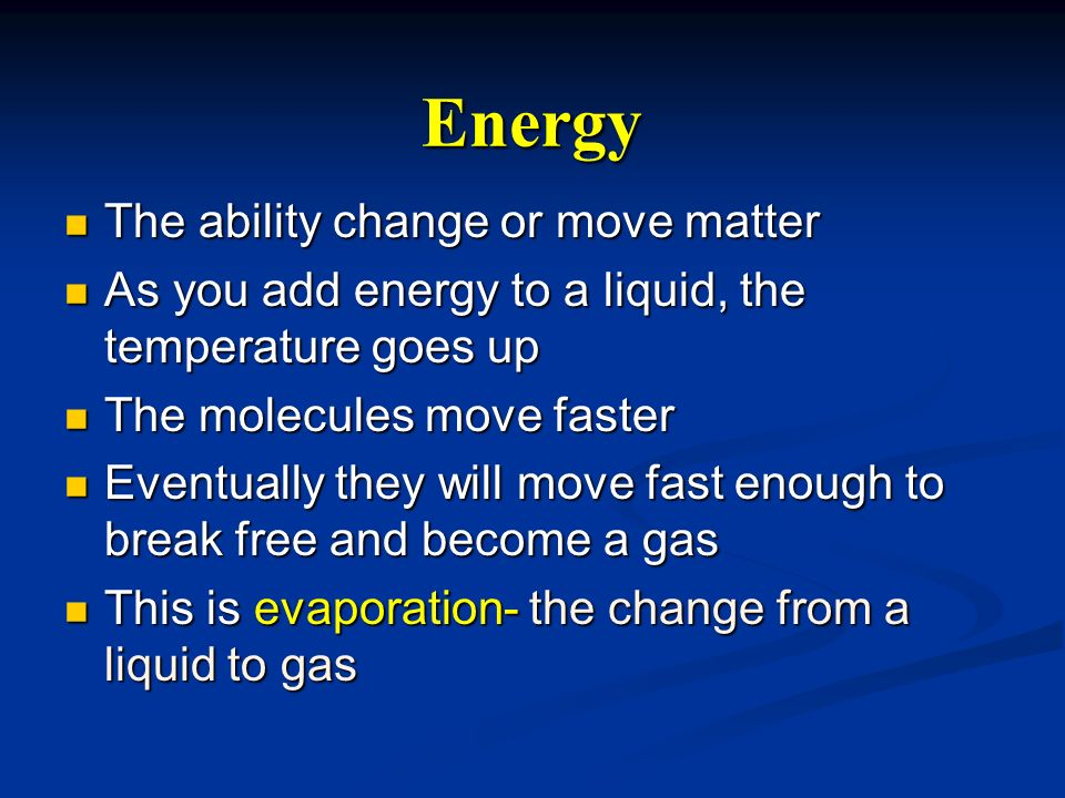Energy The ability change or move matter