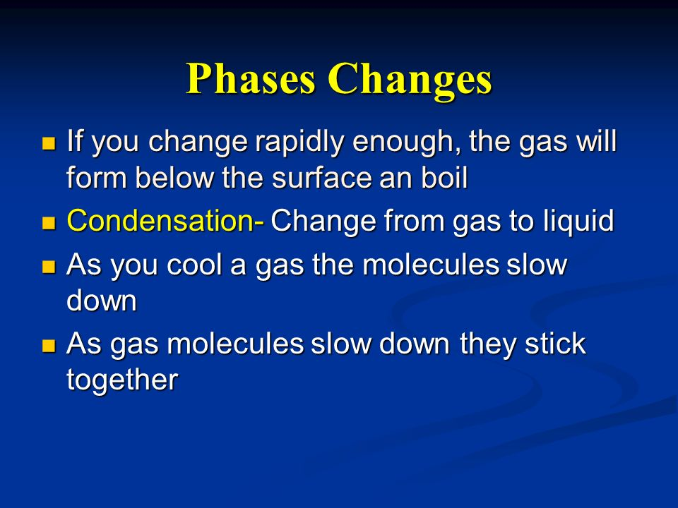Phases Changes If you change rapidly enough, the gas will form below the surface an boil. Condensation- Change from gas to liquid.