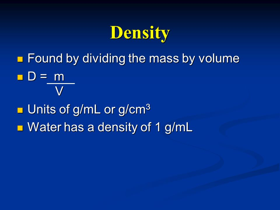 Density Found by dividing the mass by volume D = m V