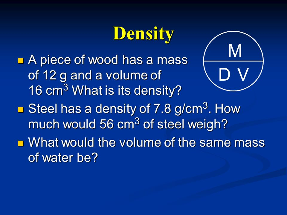 Density M. V. D. A piece of wood has a mass of 12 g and a volume of 16 cm3 What is its density