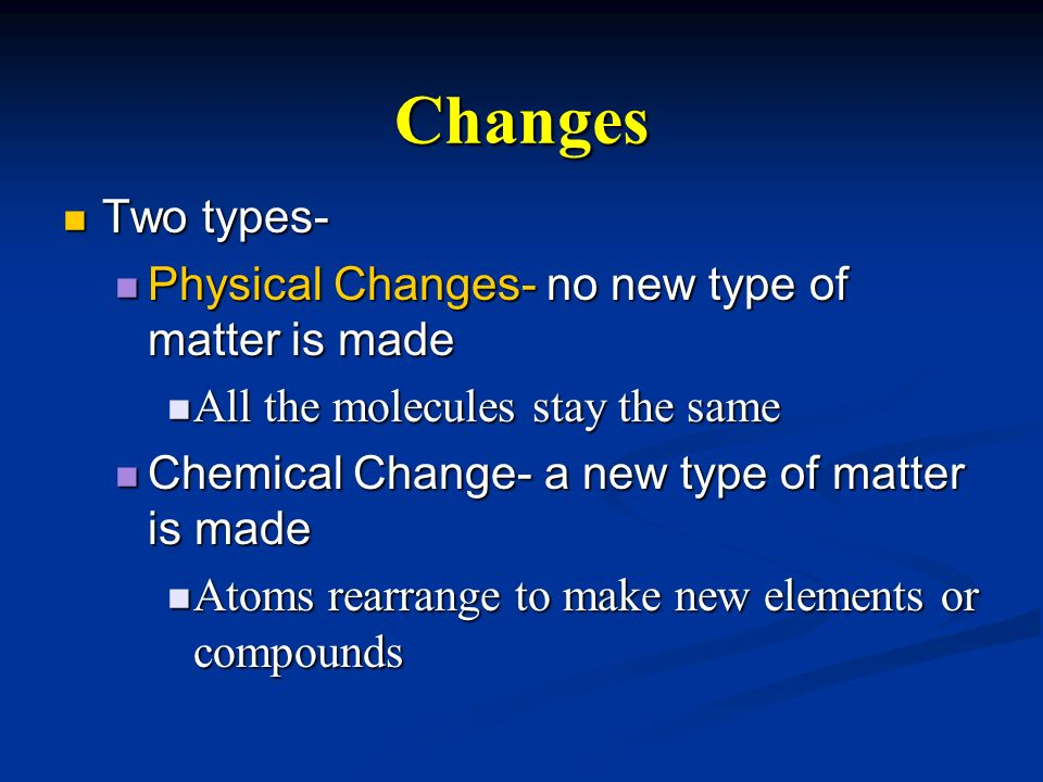 Changes Two types- Physical Changes- no new type of matter is made