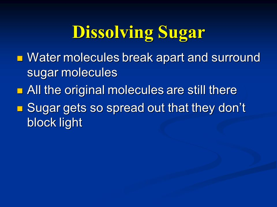 Dissolving Sugar Water molecules break apart and surround sugar molecules. All the original molecules are still there.