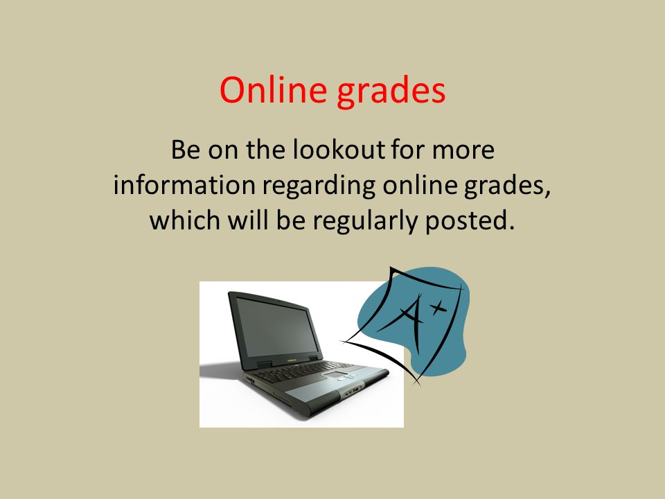 Online grades Be on the lookout for more information regarding online grades, which will be regularly posted.