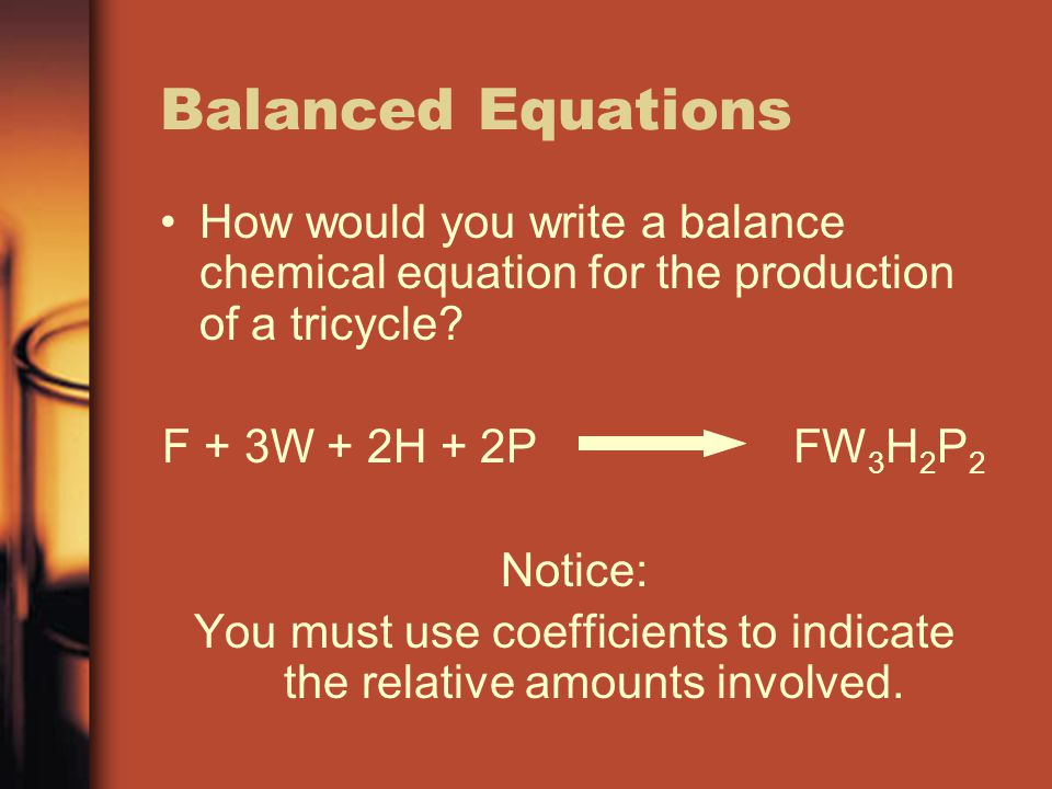 You must use coefficients to indicate the relative amounts involved.