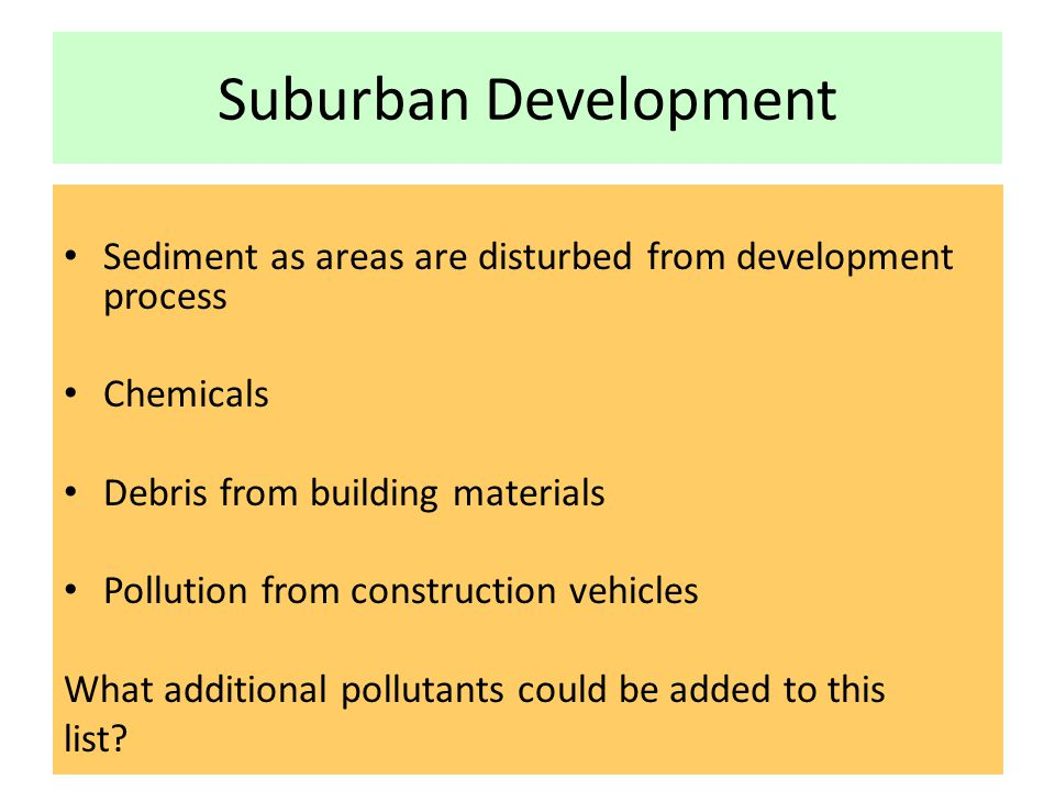 Suburban Development Sediment as areas are disturbed from development process. Chemicals. Debris from building materials.
