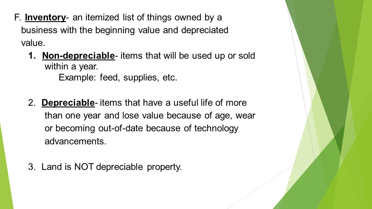 F. Inventory- an itemized list of things owned by a business with the beginning value and depreciated value.