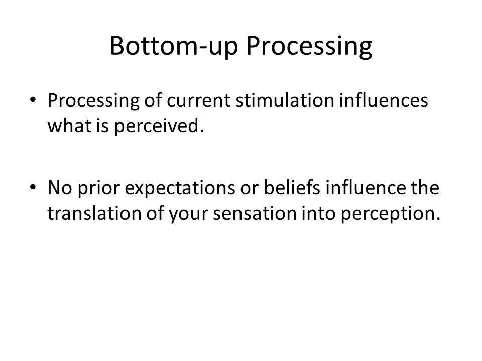 Bottom-up Processing Processing of current stimulation influences what is perceived.