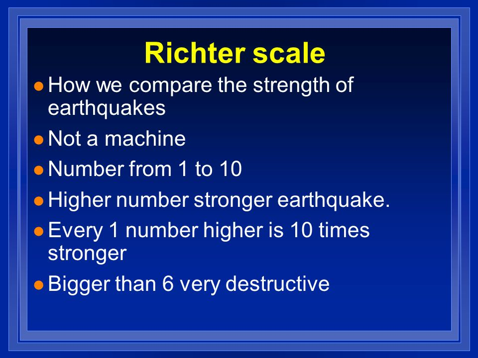 Richter scale How we compare the strength of earthquakes Not a machine