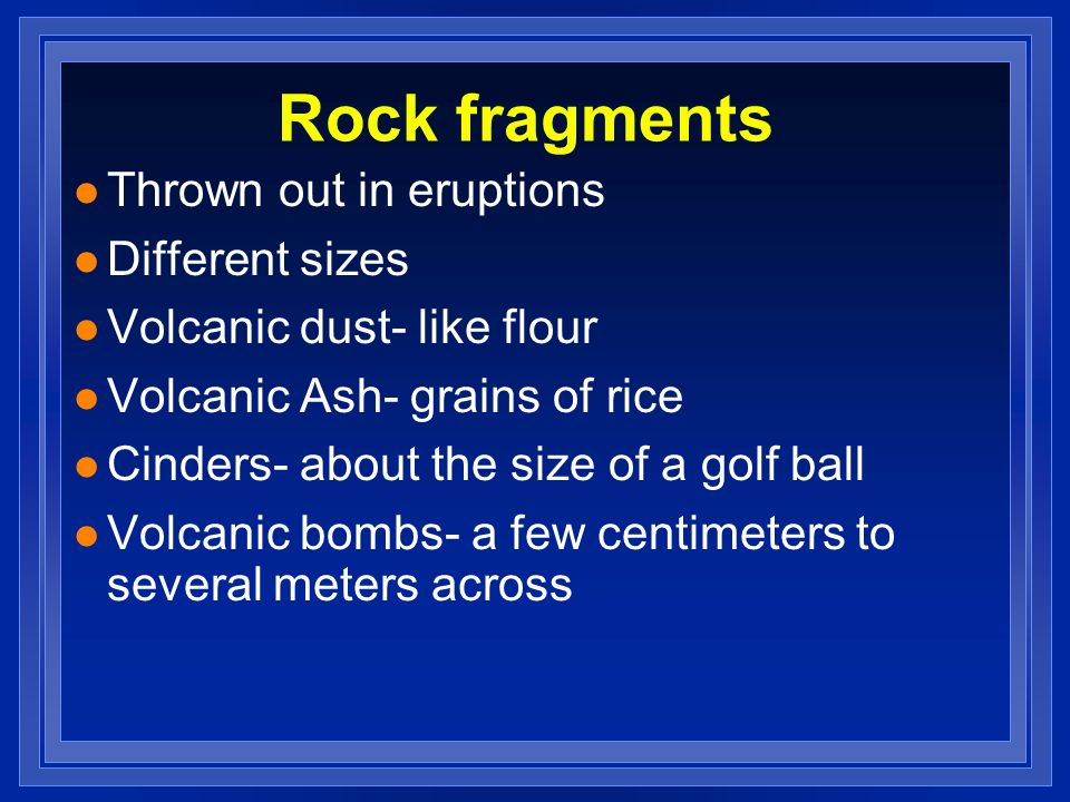 Rock fragments Thrown out in eruptions Different sizes