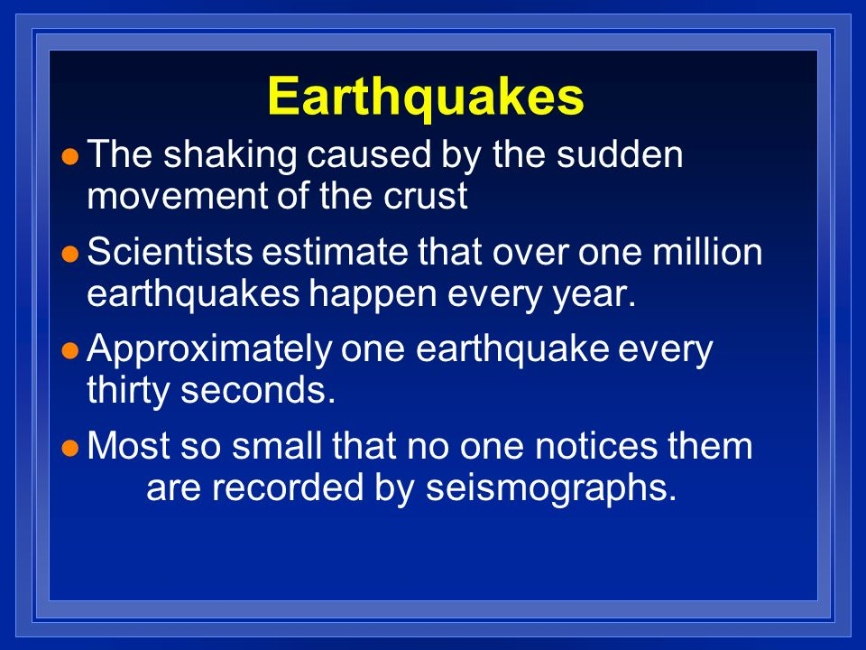 Earthquakes The shaking caused by the sudden movement of the crust