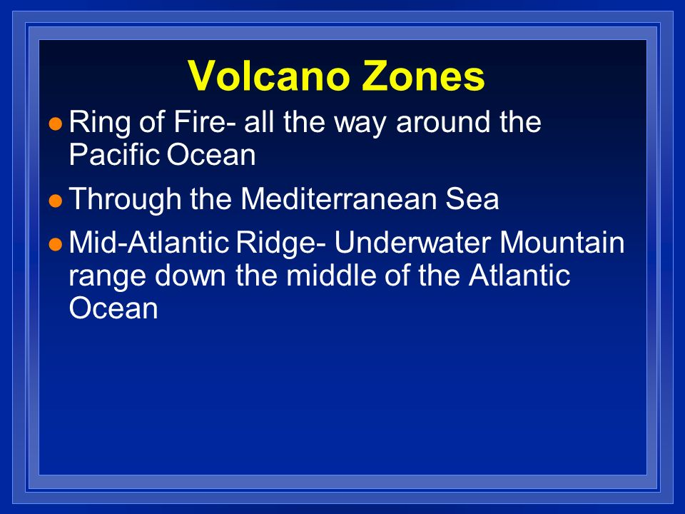 Volcano Zones Ring of Fire- all the way around the Pacific Ocean