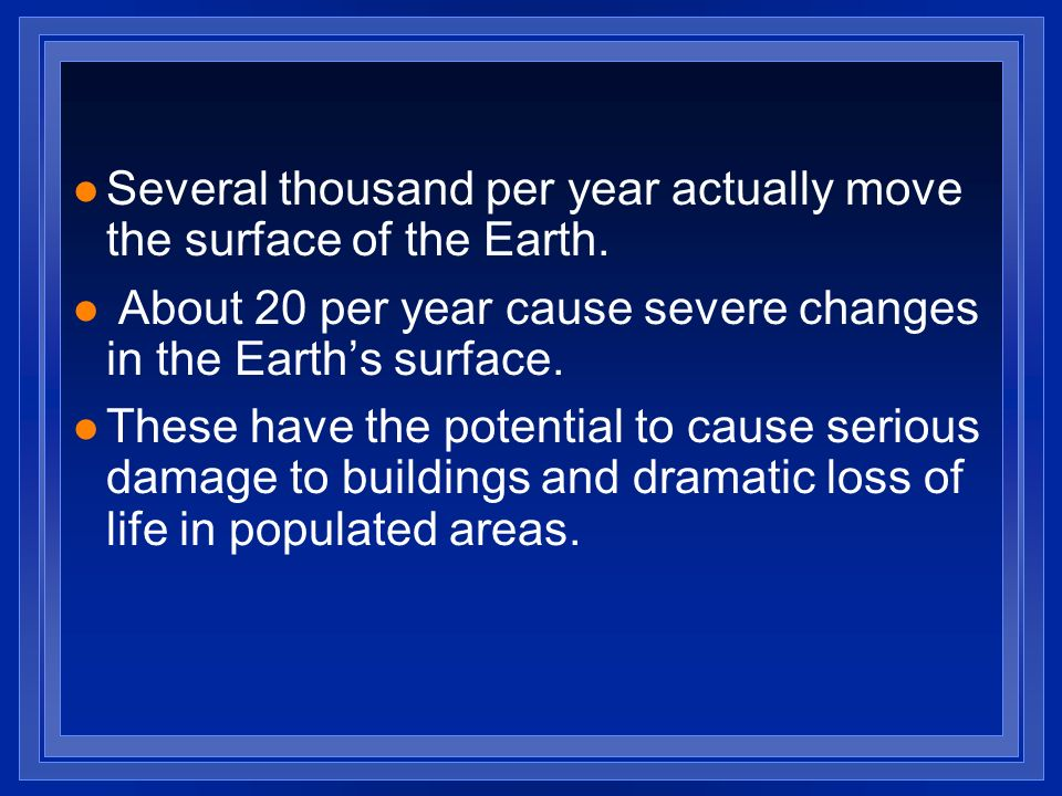 Several thousand per year actually move the surface of the Earth.