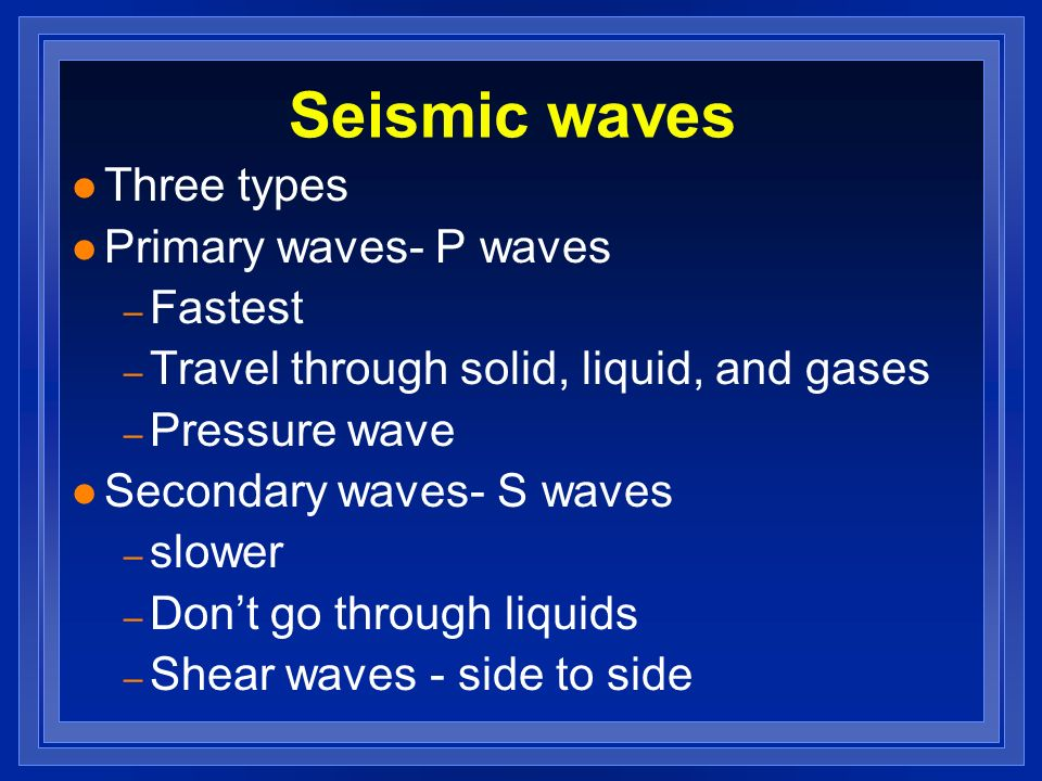 Seismic waves Three types Primary waves- P waves Fastest