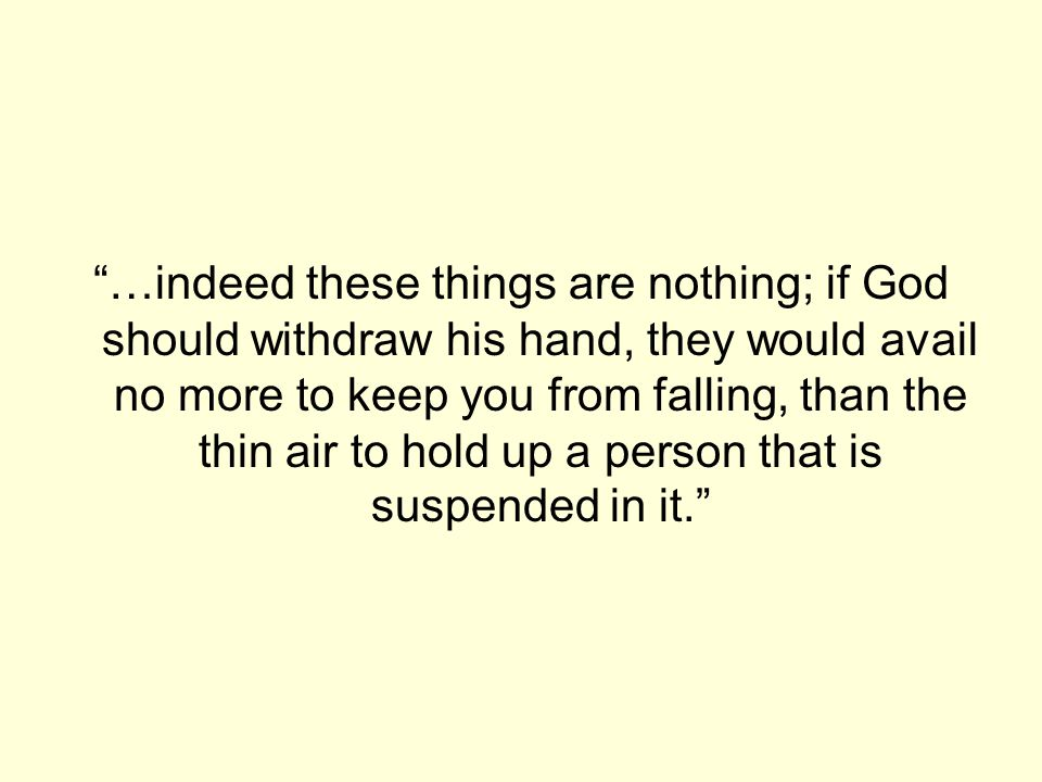 …indeed these things are nothing; if God should withdraw his hand, they would avail no more to keep you from falling, than the thin air to hold up a person that is suspended in it.