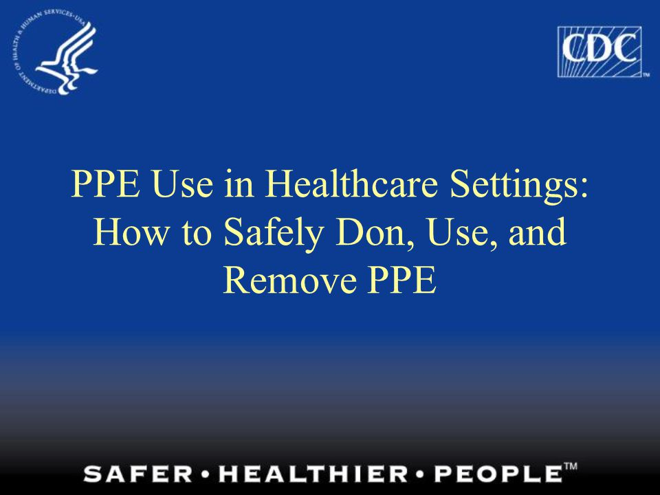 PPE Use in Healthcare Settings: How to Safely Don, Use, and Remove PPE