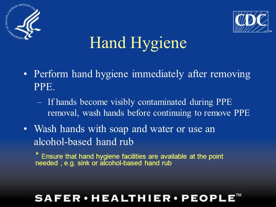 Hand Hygiene Perform hand hygiene immediately after removing PPE.