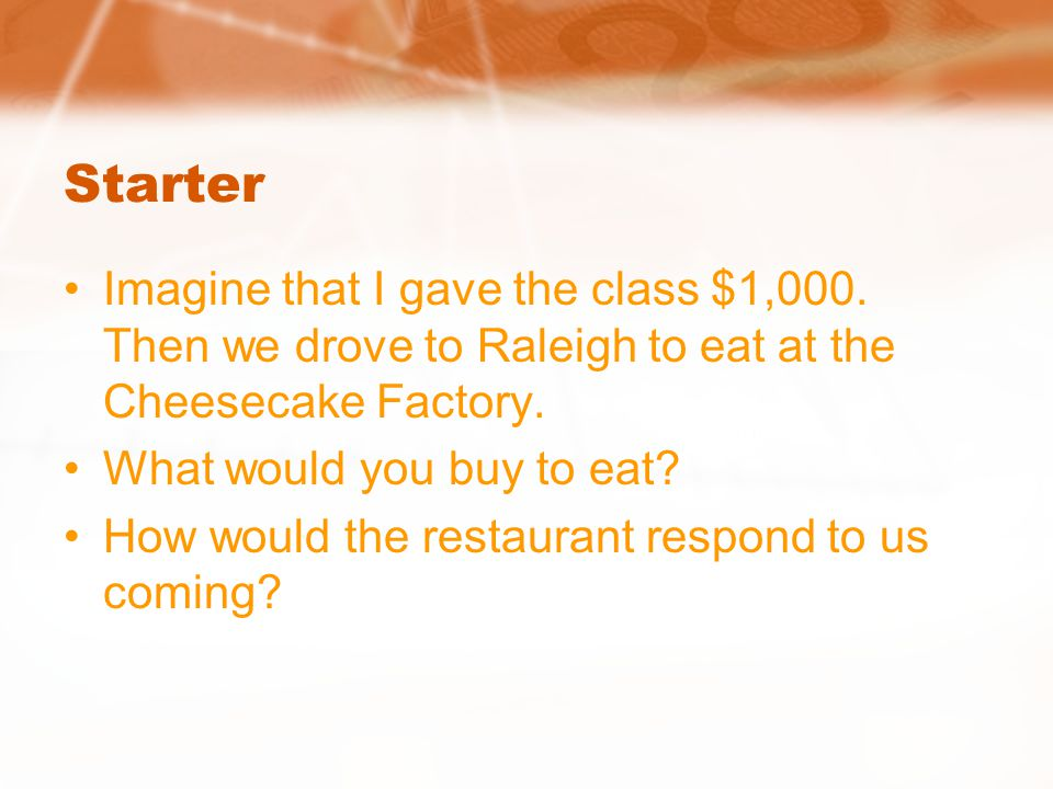 Starter Imagine that I gave the class $1,000. Then we drove to Raleigh to eat at the Cheesecake Factory.
