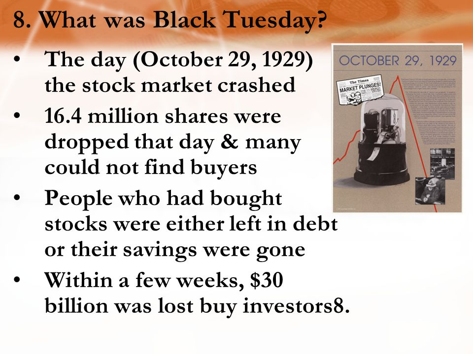 8. What was Black Tuesday The day (October 29, 1929) the stock market crashed.