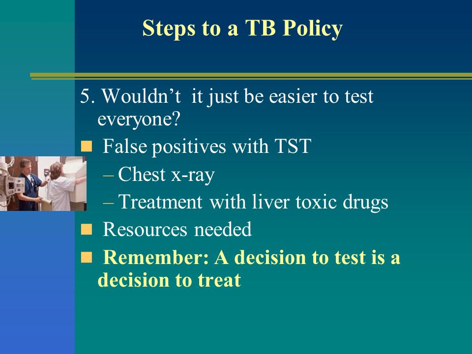 Steps to a TB Policy 5. Wouldn't it just be easier to test everyone