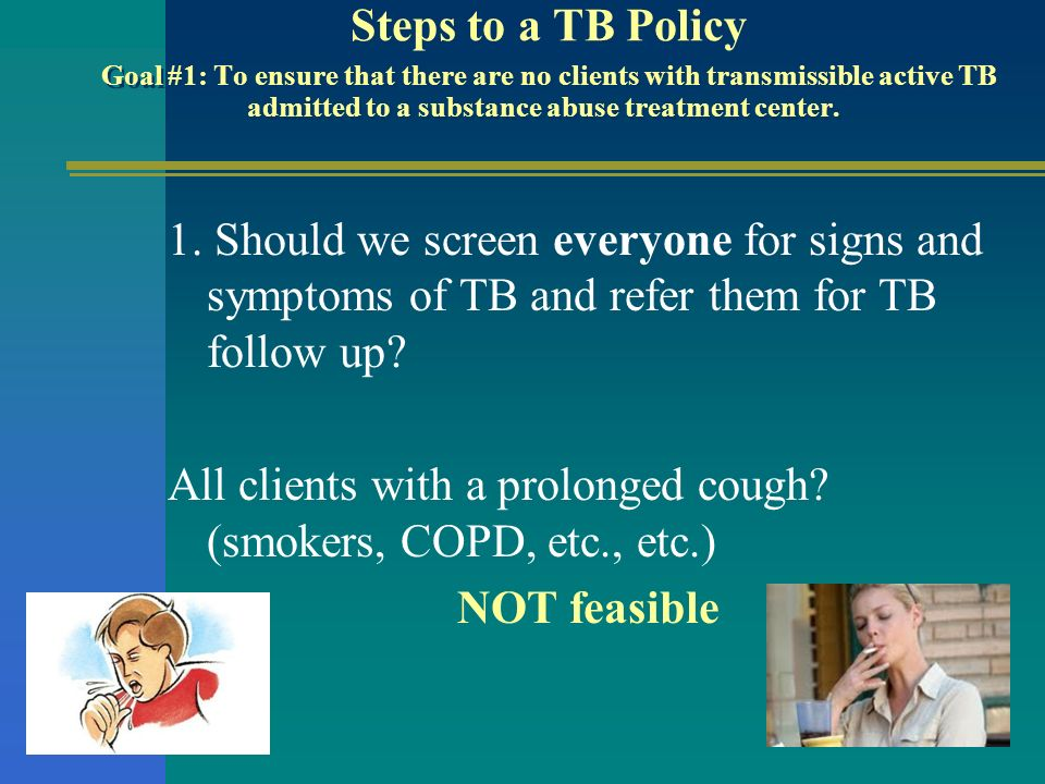 Steps to a TB Policy Goal #1: To ensure that there are no clients with transmissible active TB admitted to a substance abuse treatment center.