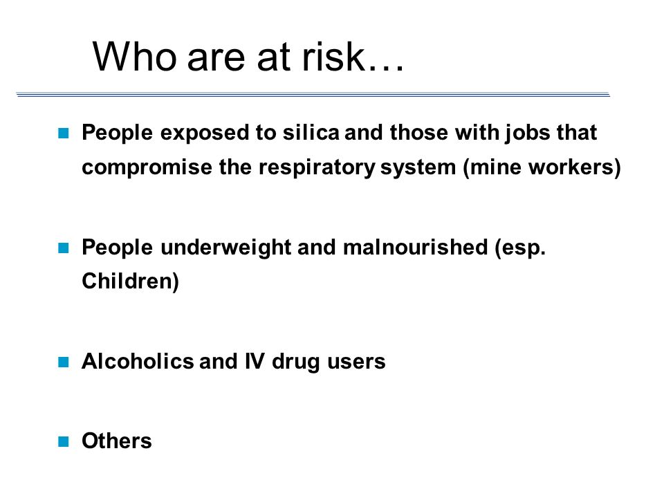 Who are at risk… People exposed to silica and those with jobs that compromise the respiratory system (mine workers)