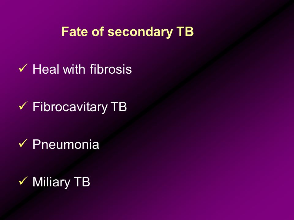 Fate of secondary TB Heal with fibrosis Fibrocavitary TB Pneumonia Miliary TB