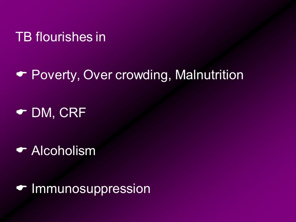 TB flourishes in Poverty, Over crowding, Malnutrition DM, CRF Alcoholism Immunosuppression