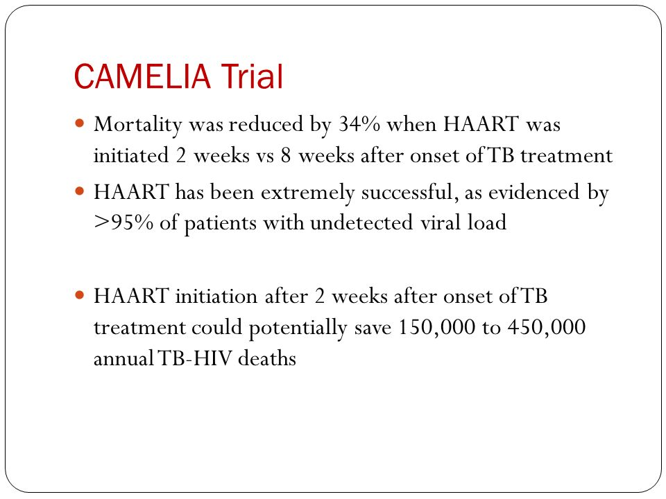 CAMELIA Trial Mortality was reduced by 34% when HAART was initiated 2 weeks vs 8 weeks after onset of TB treatment.