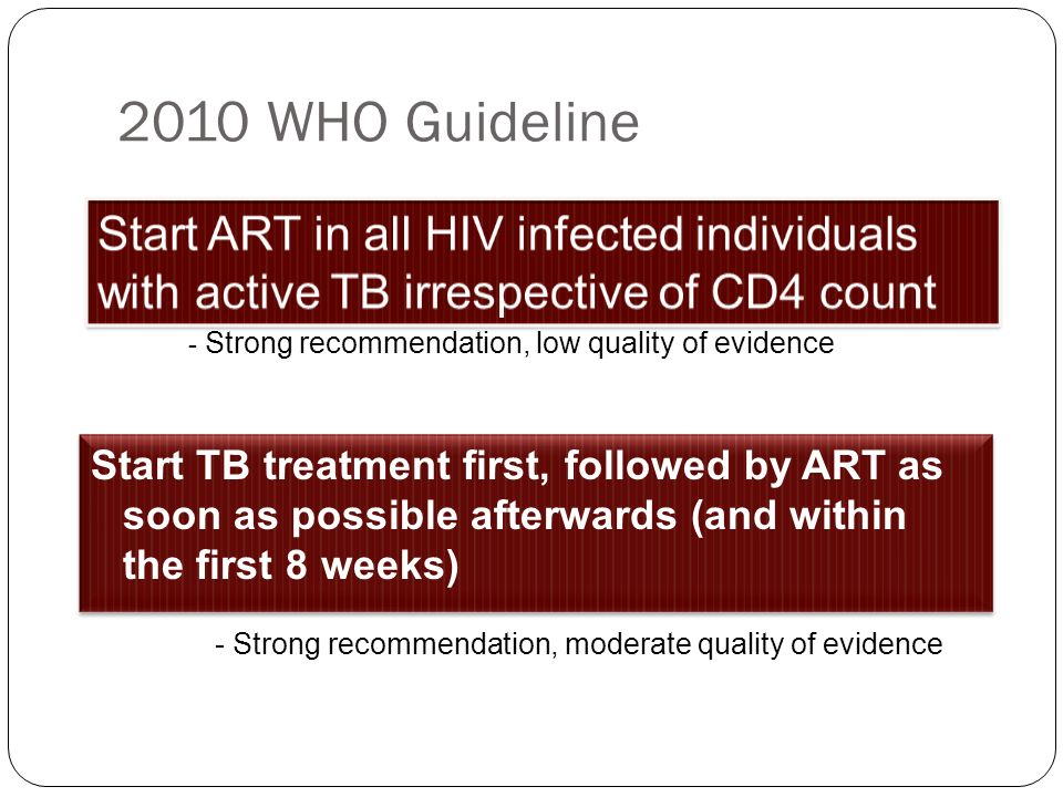 2010 WHO Guideline Start ART in all HIV infected individuals with active TB irrespective of CD4 count.