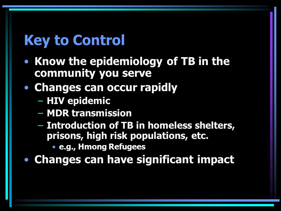Key to Control Know the epidemiology of TB in the community you serve
