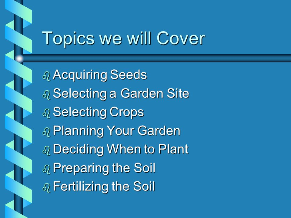 Topics we will Cover Acquiring Seeds Selecting a Garden Site
