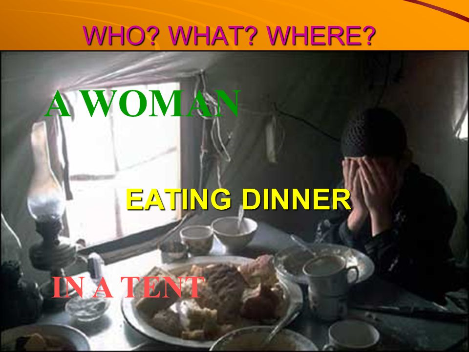 WHO WHAT WHERE A WOMAN EATING DINNER IN A TENT