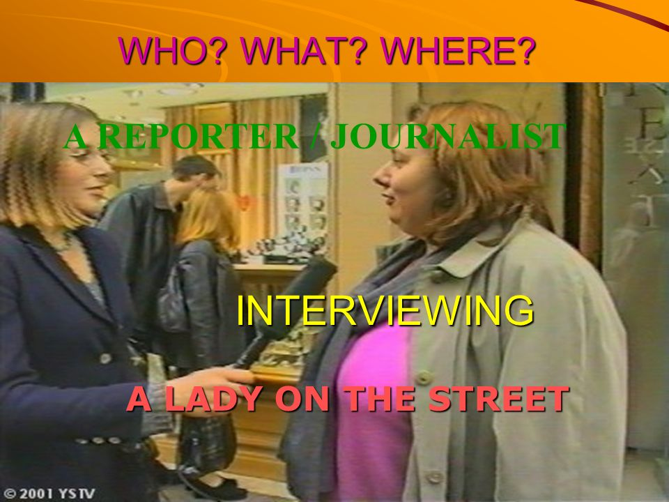 INTERVIEWING WHO WHAT WHERE A REPORTER / JOURNALIST